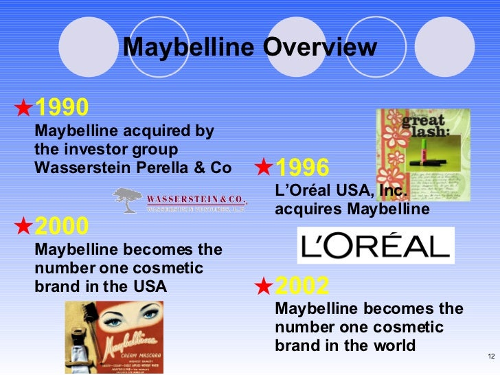 Maybelline Overview 1990 Maybelline acquired by the investor group Wasserstein Perella & Co  1996 L'Oréal USA, Inc. acquir...