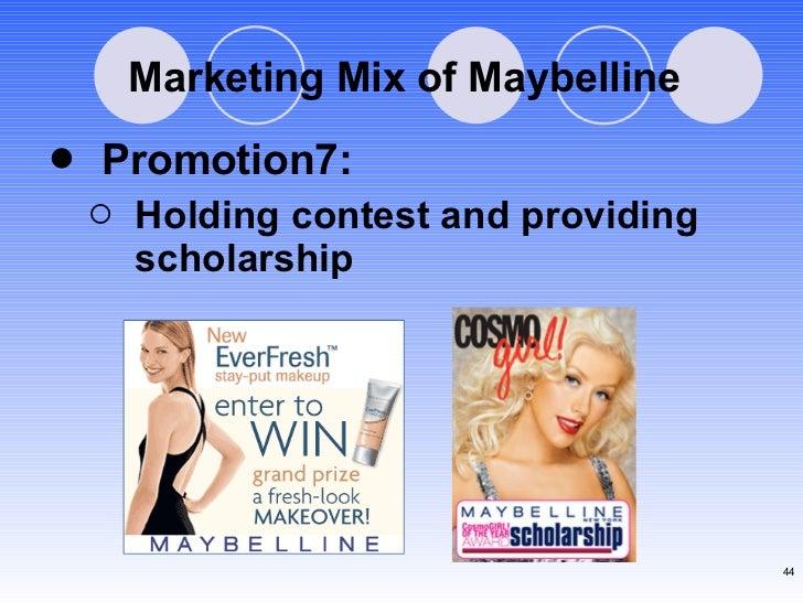 Marketing Mix of Maybelline <ul><li>Promotion7: </li></ul><ul><ul><li>Holding contest and providing scholarship </li></ul>...