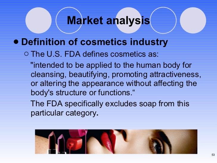 Market analysis <ul><li>Definition of cosmetics industry </li></ul><ul><ul><li>The U.S. FDA defines cosmetics as:  </li></...