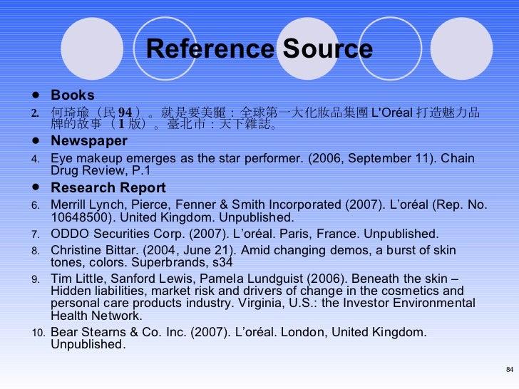 Reference Source <ul><li>Books </li></ul><ul><li>何琦瑜(民 94 )。就是要美麗:全球第一大化妝品集團 L'Oréal 打造魅力品牌的故事( 1 版)。臺北市:天下雜誌。 </li></ul><...