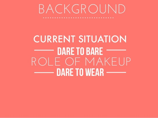 BACKGROUND DARE TO BARE ROLE OF MAKEUP CURRENT SITUATION DARE TO WEAR