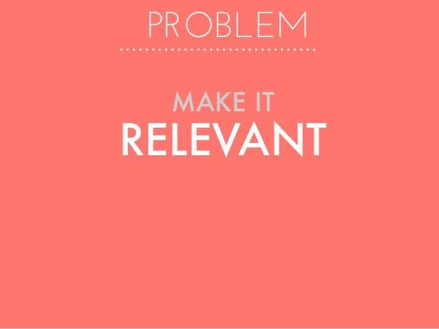 PROBLEM MAKE IT RELEVANT