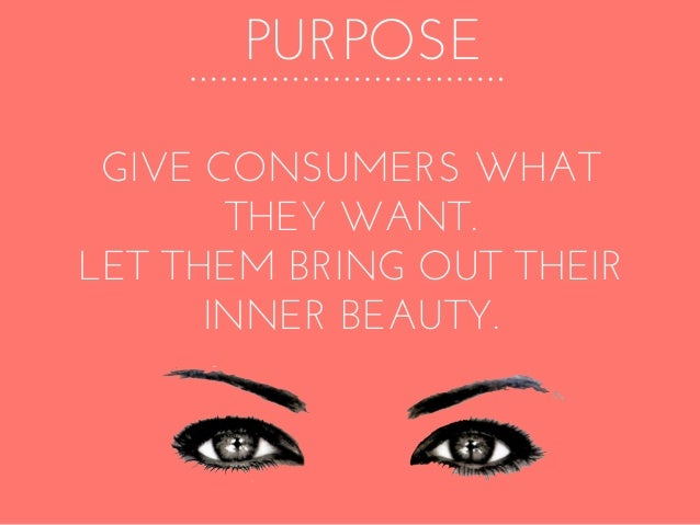 PURPOSE GIVE CONSUMERS WHAT THEY WANT. LET THEM BRING OUT THEIR INNER BEAUTY.