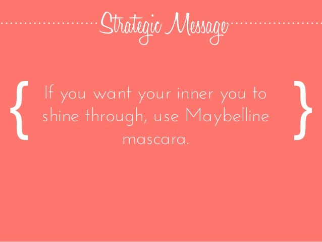 Strategic Message If you want your inner you to shine through, use Maybelline mascara. { }