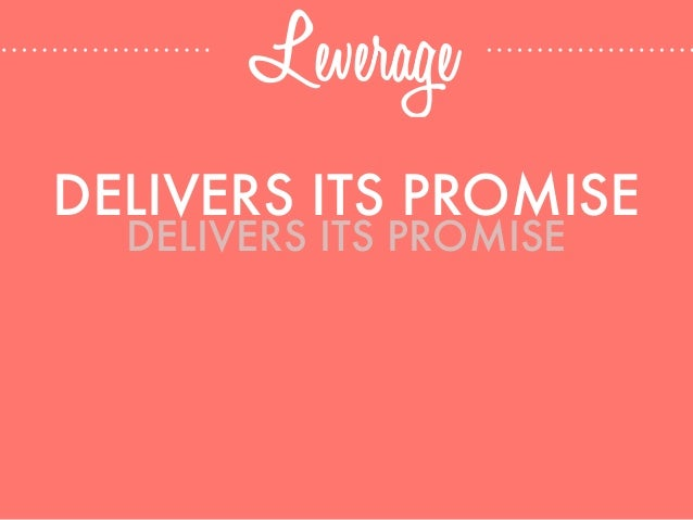 Leverage DELIVERS ITS PROMISE DELIVERS ITS PROMISE