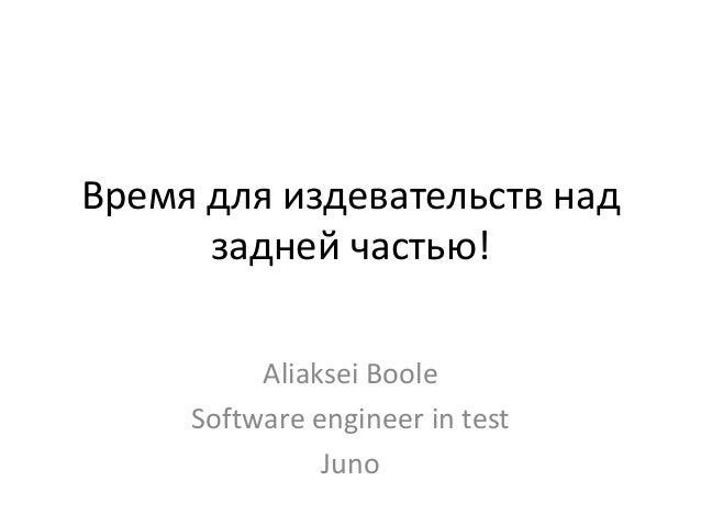 Время для издевательств над задней частью! Aliaksei Boole Software engineer in test Juno