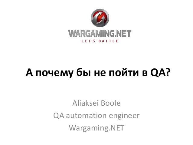 А почему бы не пойти в QA? Aliaksei Boole QA automation engineer Wargaming.NET