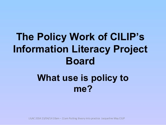 The Policy Work of CILIP's Information Literacy Project Board What use is policy to me? LILAC 2014 23/04/14 10am – 11am Pu...
