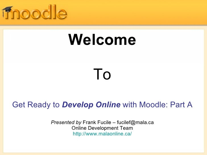 Welcome To Get Ready to  Develop Online  with Moodle: Part A Presented by  Frank Fucile – fucilef@mala.ca Online Developme...