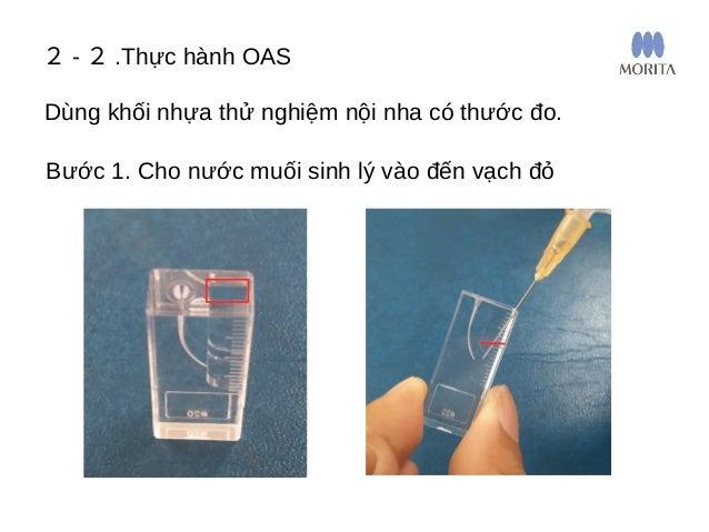 2 - 2 .Thực hành OAS Bước 2. Cho nước muối vào thành ống tủy đến khi nước dâng lên một ít Dùng khối nhựa thử nghiệm nội nh...