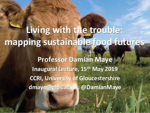 Living with the trouble: mapping sustainable food futures 1 Professor Damian Maye Inaugural Lecture, 15th May 2019 CCRI, U...