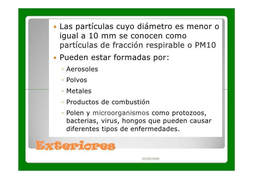 Las partículas cuyo diámetro es menor o  igual a 10 mm se conocen como  partículas de fracción respirable o PM10  Pueden e...