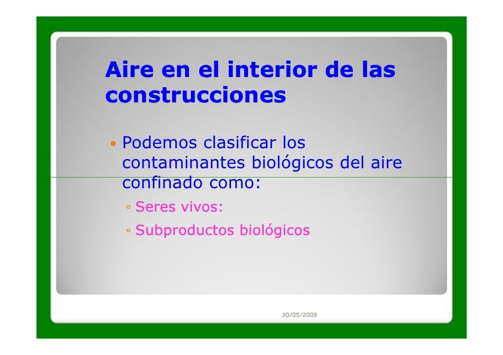 Aire en el interior de lasconstrucciones Podemos clasificar los contaminantes biológicos del aire confinado como: ◦ Seres ...