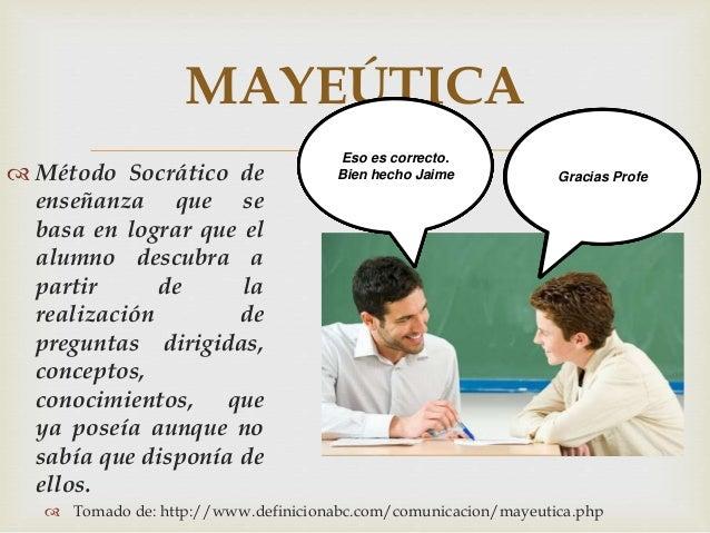  MAYEÚTICA  Método Socrático de enseñanza que se basa en lograr que el alumno descubra a partir de la realización de pre...