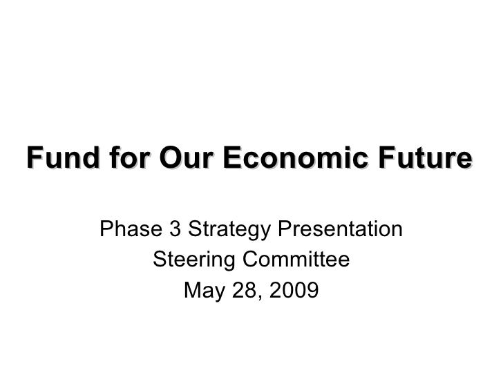 Fund for Our Economic Future Phase 3 Strategy Presentation Steering Committee May 28, 2009