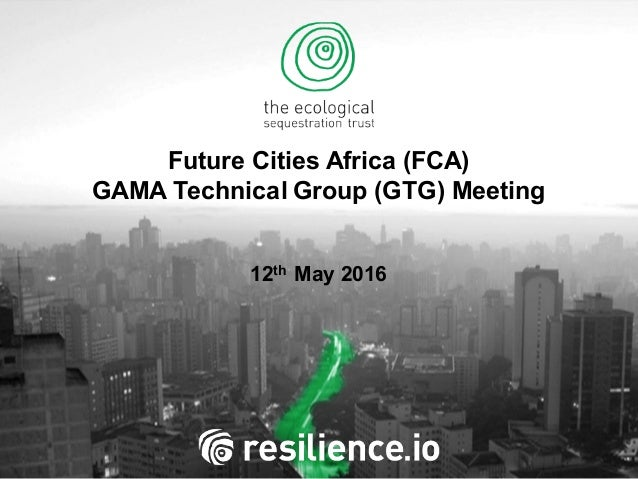 Future Cities Africa (FCA) GAMA Technical Group (GTG) Meeting 12th May 2016