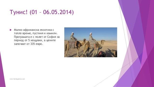 Тунис! (01 – 06.05.2014)  Малко африканска екзотика с топло време, пустиня и камили. Програмата е с полет от София за пер...