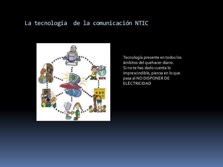 La tecnología  de la comunicación NTIC<br />Tecnología presente en todos los ámbitos del quehacer diario.Si no te has dado...