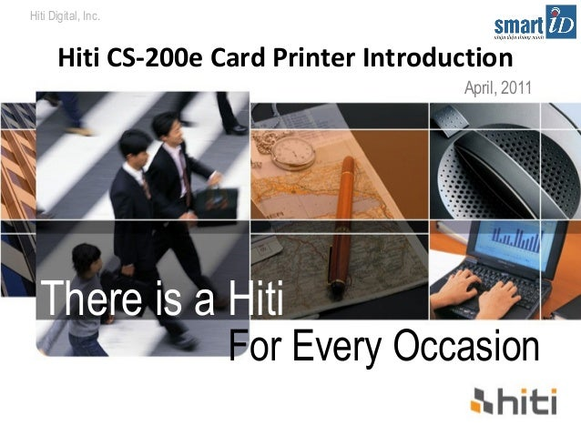 Hiti Digital, Inc.  Hiti CS-200e Card Printer Introduction  There is a Hiti  April, 2011  For Every Occasion