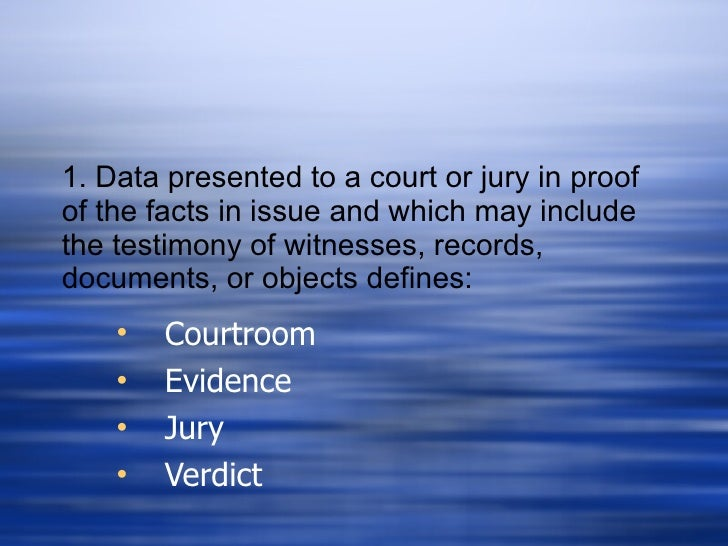 1. Data presented to a court or jury in proof of the facts in issue and which may include the testimony of witnesses, reco...