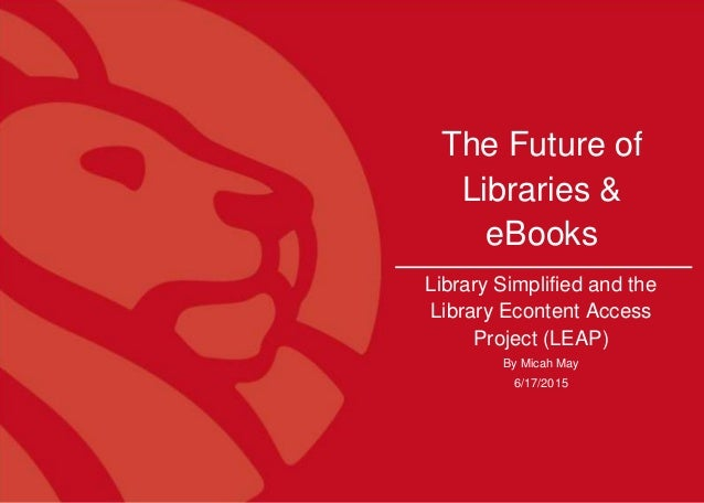 1 The Future of Libraries & eBooks Library Simplified and the Library Econtent Access Project (LEAP) By Micah May 6/17/2015