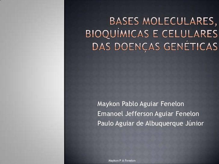 Bases Moleculares, bioquímicas e celulares das doenças genéticas<br />Maykon Pablo Aguiar Fenelon<br />Emanoel Jefferson A...