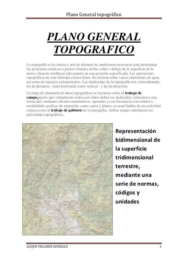 Plano General topográfico LUQUE VELARDE GONZALO 1 PLANO GENERAL TOPOGRAFICO La topografía es la ciencia y arte de efectuar...