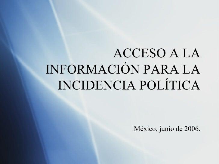 ACCESO A LA INFORMACI ÓN PARA LA INCIDENCIA POLÍTICA M éxico, junio de 2006.