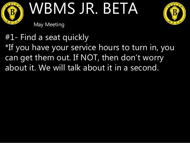 WBMS JR. BETA May Meeting #1- Find a seat quickly *If you have your service hours to turn in, you can get them out. If NOT...