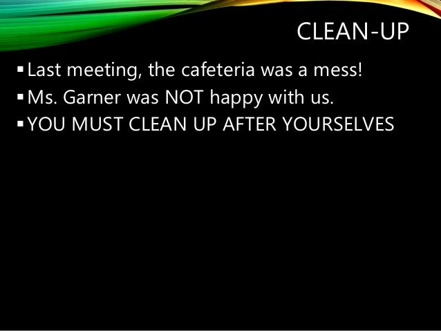 CLEAN-UP Last meeting, the cafeteria was a mess! Ms. Garner was NOT happy with us. YOU MUST CLEAN UP AFTER YOURSELVES