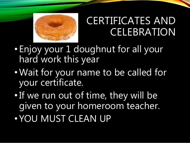 CERTIFICATES AND CELEBRATION •Enjoy your 1 doughnut for all your hard work this year •Wait for your name to be called for ...