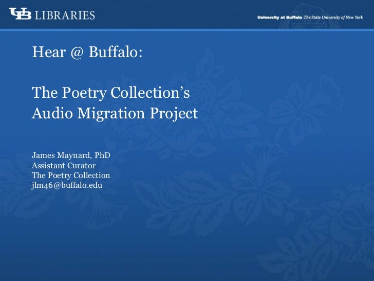 Hear @ Buffalo: The Poetry Collection's Audio Migration Project James Maynard, PhD Assistant Curator The Poetry Collection...
