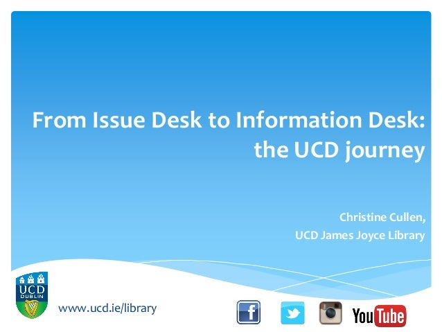 From Issue Desk to Information Desk: the UCD journey Christine Cullen, UCD James Joyce Library www.ucd.ie/library