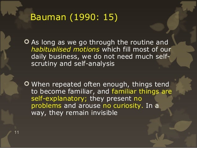 Bauman (1990: 15)  As long as we go through the routine and habitualised motions which fill most of our daily business, w...