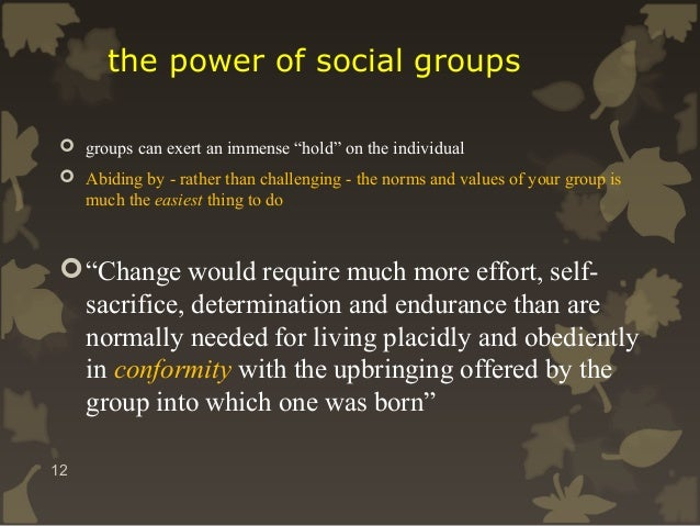 """the power of social groups  groups can exert an immense """"hold"""" on the individual  Abiding by - rather than challenging -..."""