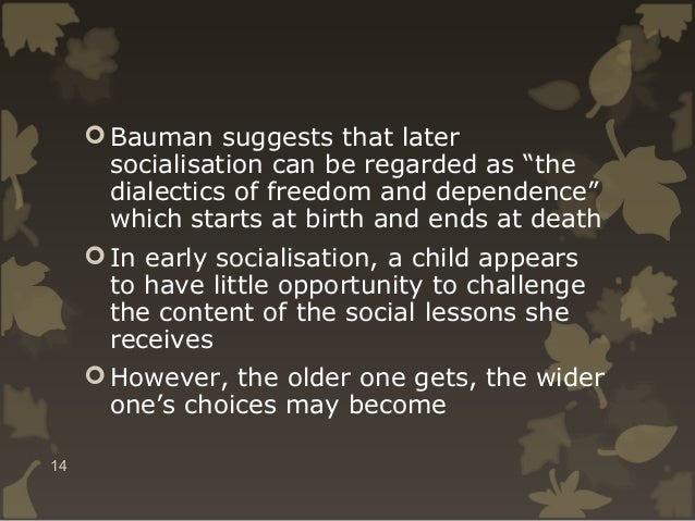 """ Bauman suggests that later socialisation can be regarded as """"the dialectics of freedom and dependence"""" which starts at b..."""