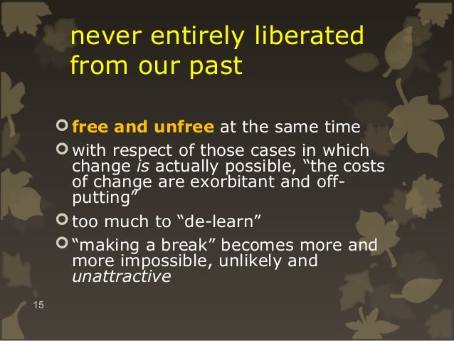 never entirely liberated from our past  free and unfree at the same time  with respect of those cases in which change is...