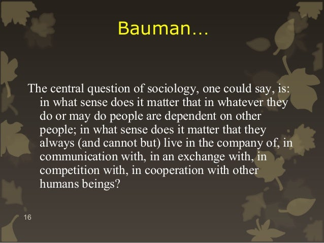 Bauman… The central question of sociology, one could say, is: in what sense does it matter that in whatever they do or may...