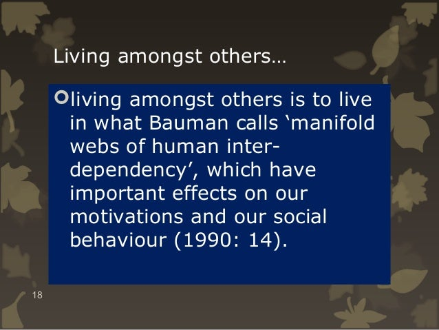 Living amongst others… living amongst others is to live in what Bauman calls 'manifold webs of human interdependency', wh...
