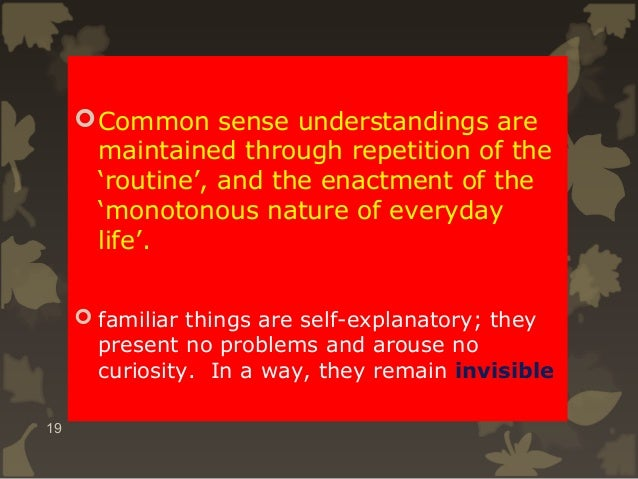  Common sense understandings are maintained through repetition of the 'routine', and the enactment of the 'monotonous nat...