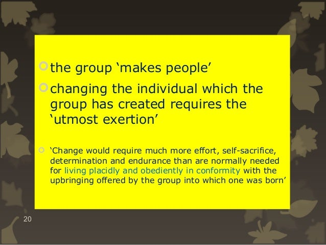  the group 'makes people'  changing the individual which the group has created requires the 'utmost exertion'  'Change ...