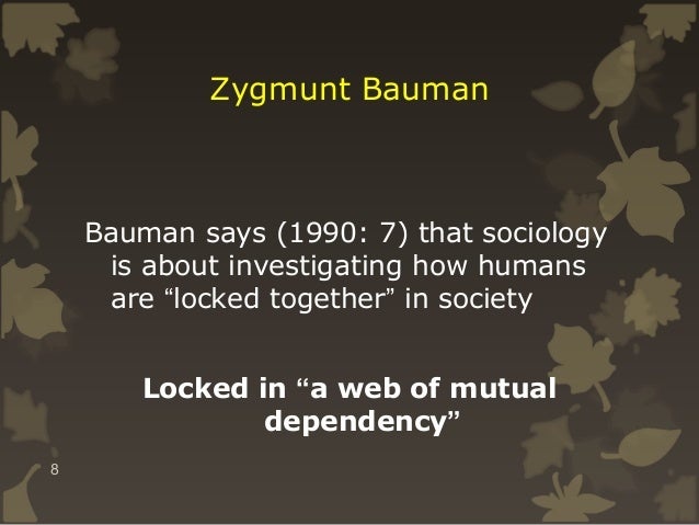 """Zygmunt Bauman  Bauman says (1990: 7) that sociology is about investigating how humans are """"locked together"""" in society Lo..."""