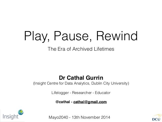 Play, Pause, Rewind The Era of Archived Lifetimes Dr Cathal Gurrin (Insight Centre for Data Analytics, Dublin City Univers...