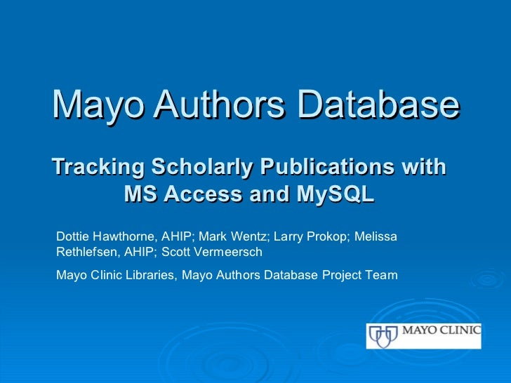 Mayo Authors Database Tracking Scholarly Publications with MS Access and MySQL Dottie Hawthorne, AHIP; Mark Wentz; Larry P...