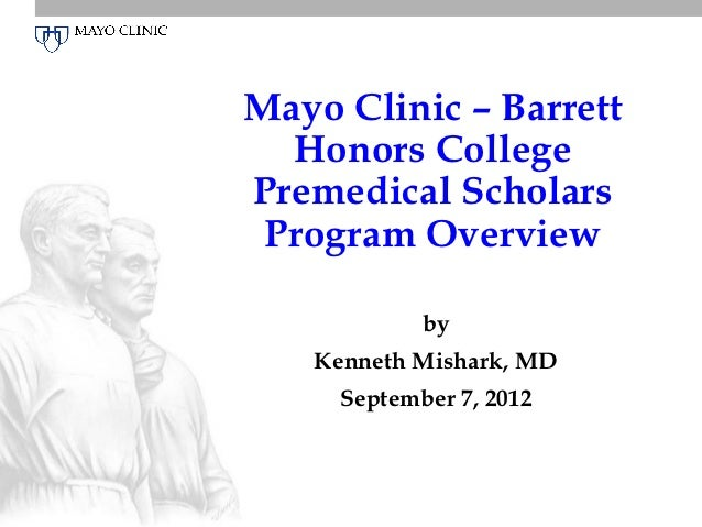 Mayo Clinic – Barrett  Honors CollegePremedical Scholars Program Overview            by   Kenneth Mishark, MD     Septembe...