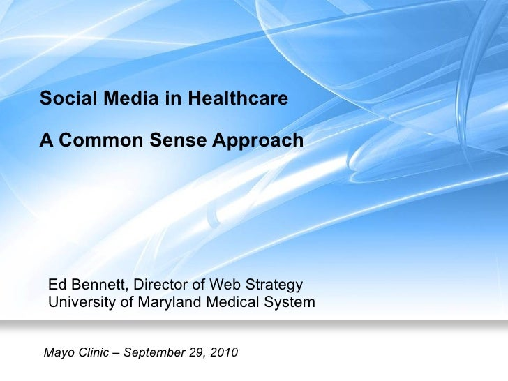 Social Media in Healthcare A Common Sense Approach Ed Bennett, Director of Web Strategy University of Maryland Medical Sys...