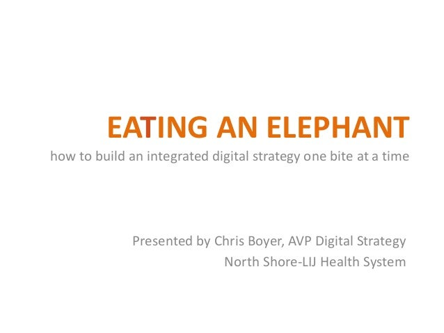 EATING AN ELEPHANT how to build an integrated digital strategy one bite at a time Presented by Chris Boyer, AVP Digital St...