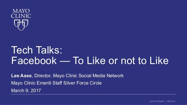 ©2016 MFMER | 3507910- Tech Talks: Facebook — To Like or not to Like Lee Aase, Director, Mayo Clinic Social Media Network ...