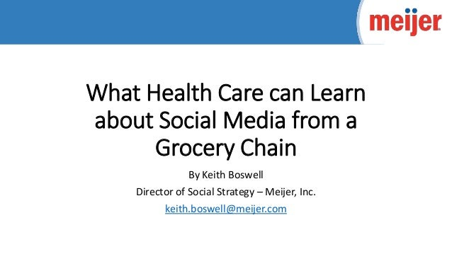 What Health Care can Learn about Social Media from a Grocery Chain By Keith Boswell Director of Social Strategy – Meijer, ...