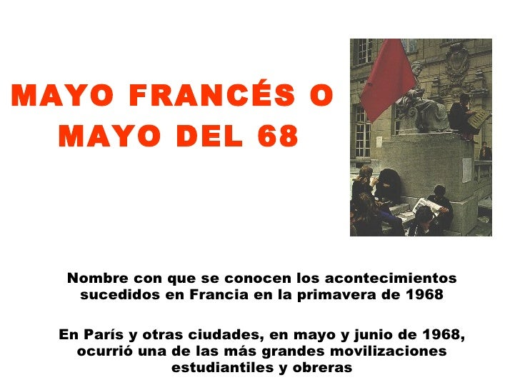 MAYO FRANCÉS O  MAYO DEL 68 Nombre con que se conocen los acontecimientos sucedidos en Francia en la primavera de 1968 En ...